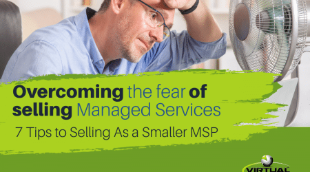 Overcoming the Fear of Selling Managed Services – 7 Tips To Selling As a Small MSP